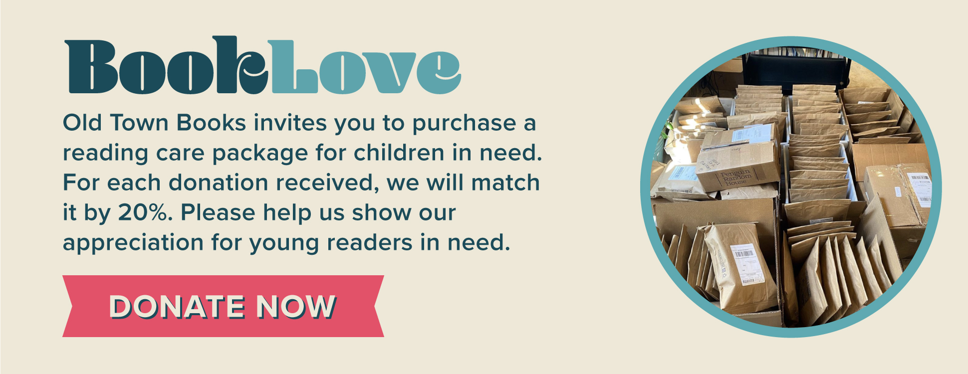 Book Love. Click here to learn more about our reading care packages for children in need. For each donation received, Old Town Books will match it by 20 percent.